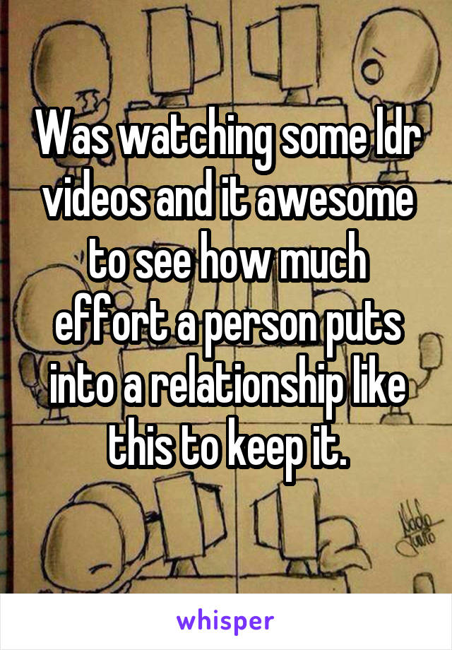 Was watching some ldr videos and it awesome to see how much effort a person puts into a relationship like this to keep it.