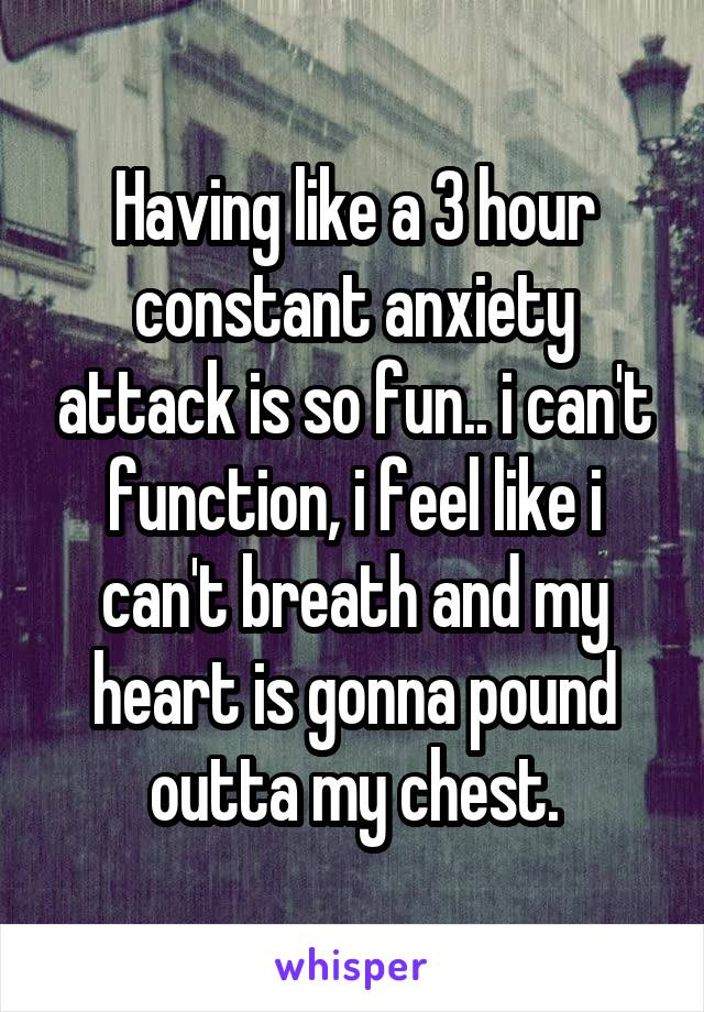 Having like a 3 hour constant anxiety attack is so fun.. i can't function, i feel like i can't breath and my heart is gonna pound outta my chest.