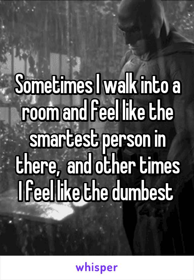 Sometimes I walk into a room and feel like the smartest person in there,  and other times I feel like the dumbest