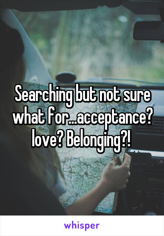 Searching but not sure what for...acceptance? love? Belonging?!