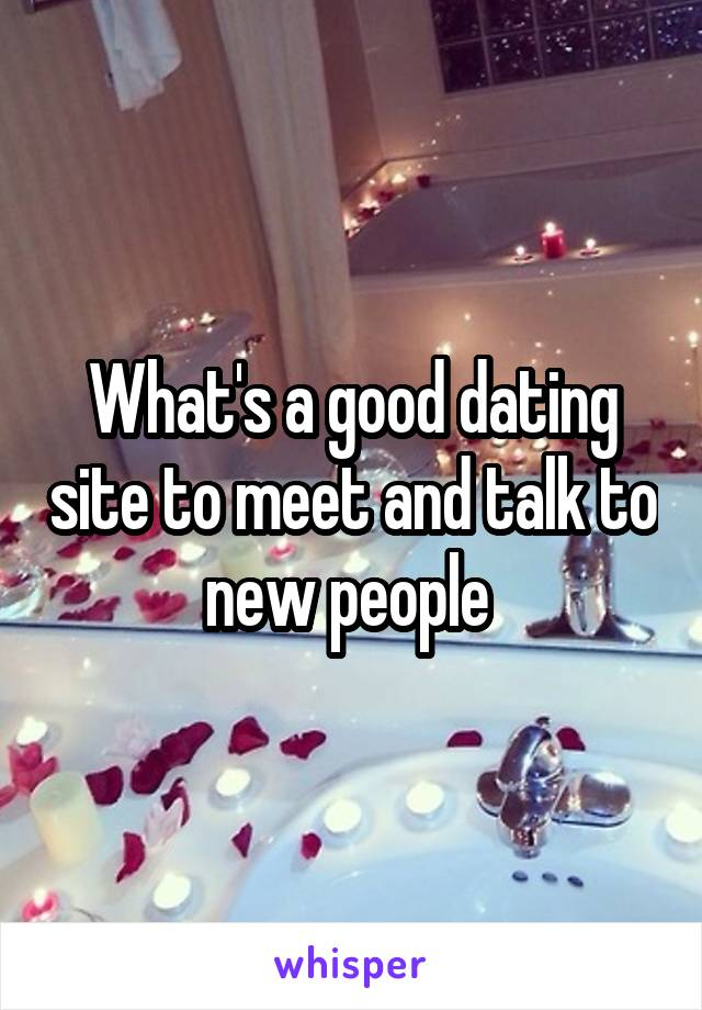 What's a good dating site to meet and talk to new people
