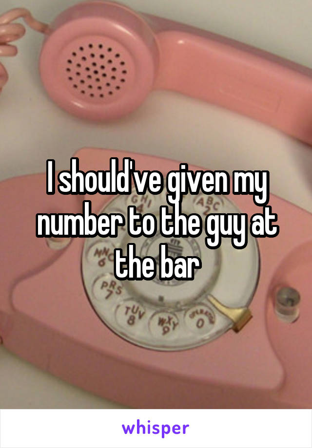 I should've given my number to the guy at the bar