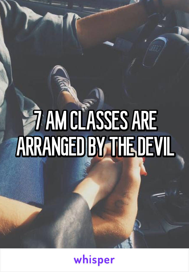 7 AM CLASSES ARE ARRANGED BY THE DEVIL