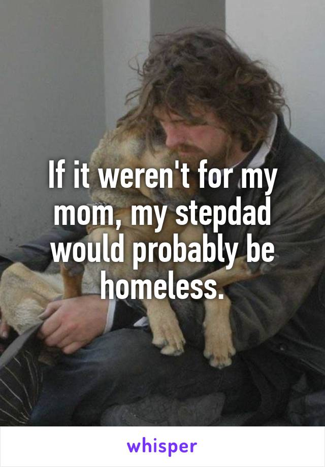 If it weren't for my mom, my stepdad would probably be homeless.