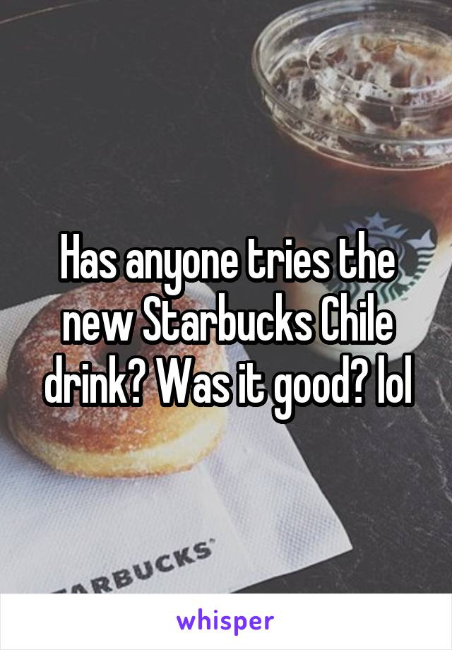 Has anyone tries the new Starbucks Chile drink? Was it good? lol