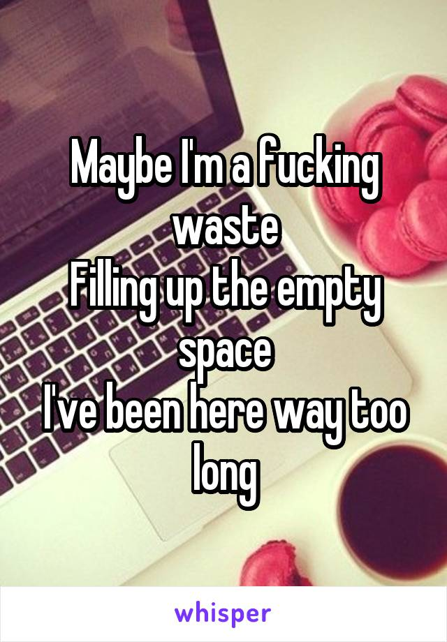 Maybe I'm a fucking waste Filling up the empty space I've been here way too long