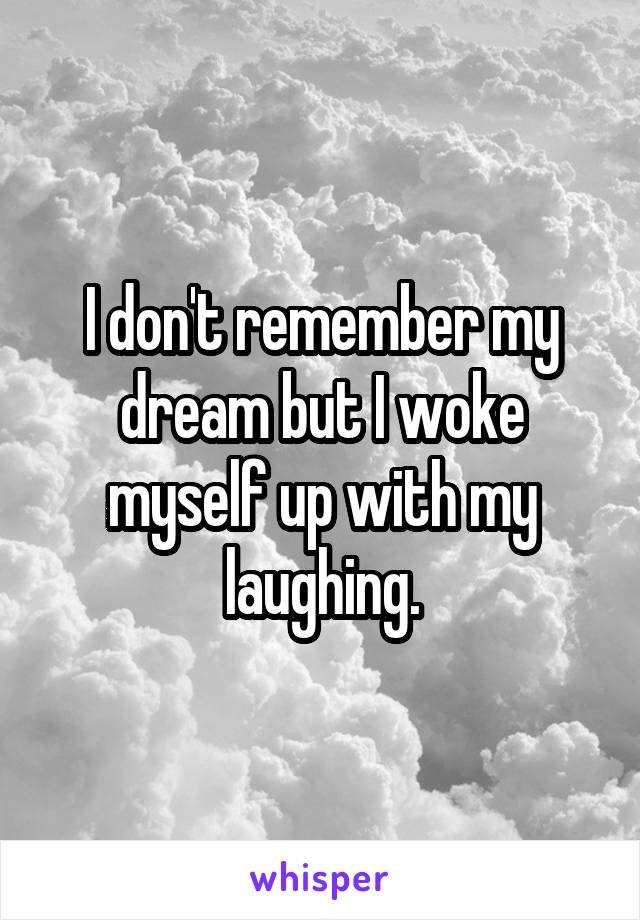 I don't remember my dream but I woke myself up with my laughing.