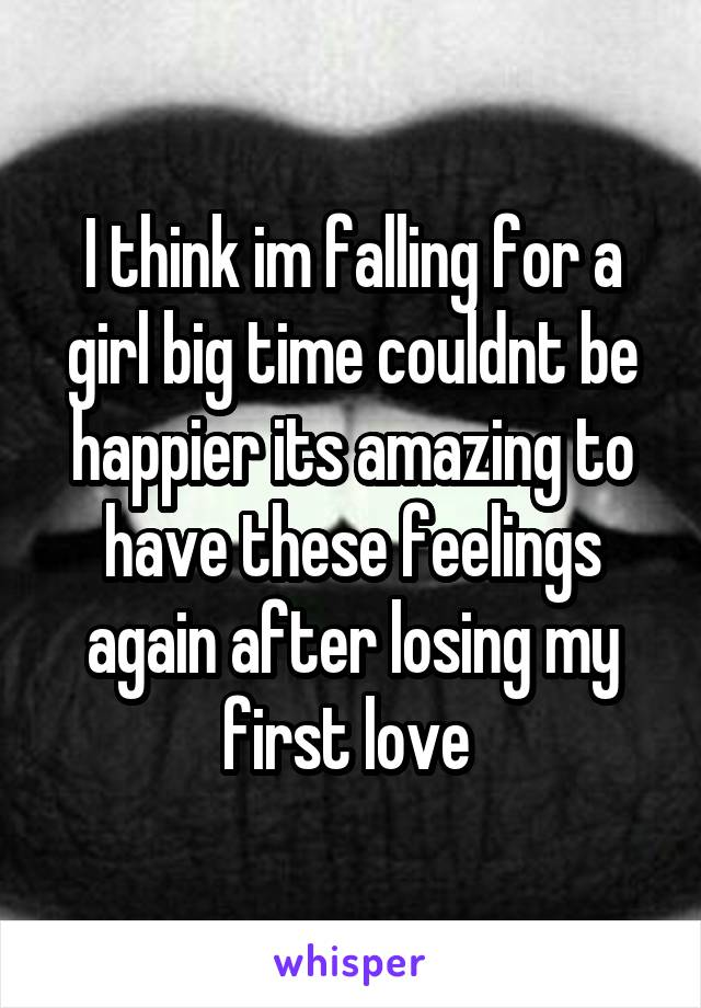 I think im falling for a girl big time couldnt be happier its amazing to have these feelings again after losing my first love