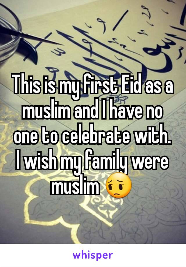 This is my first Eid as a muslim and I have no one to celebrate with. I wish my family were muslim 😔