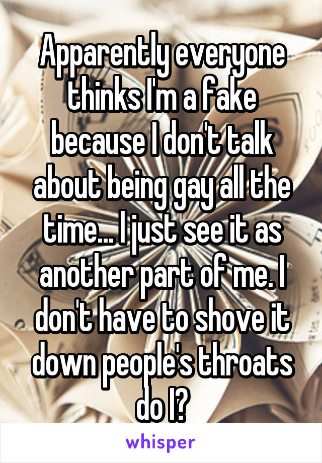 Apparently everyone thinks I'm a fake because I don't talk about being gay all the time... I just see it as another part of me. I don't have to shove it down people's throats do I?