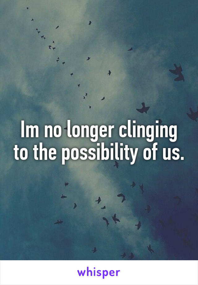 Im no longer clinging to the possibility of us.