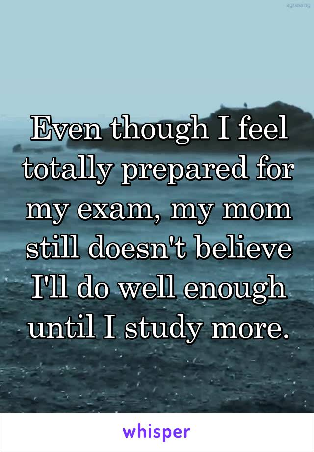 Even though I feel totally prepared for my exam, my mom still doesn't believe I'll do well enough until I study more.