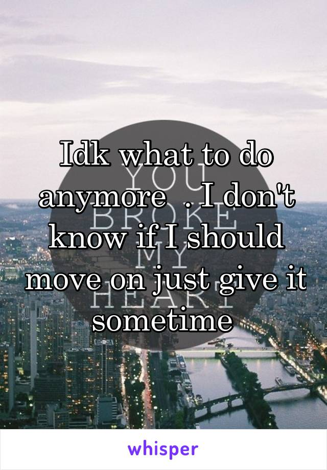 Idk what to do anymore  . I don't know if I should move on just give it sometime