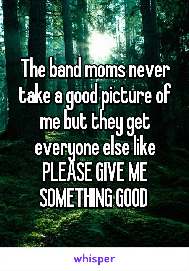 The band moms never take a good picture of me but they get everyone else like PLEASE GIVE ME SOMETHING GOOD
