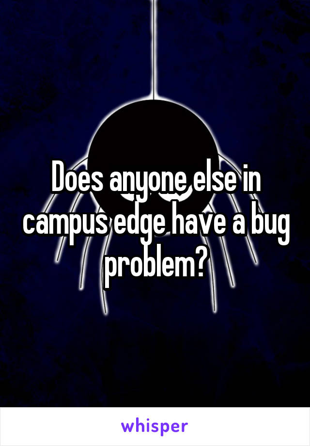 Does anyone else in campus edge have a bug problem?