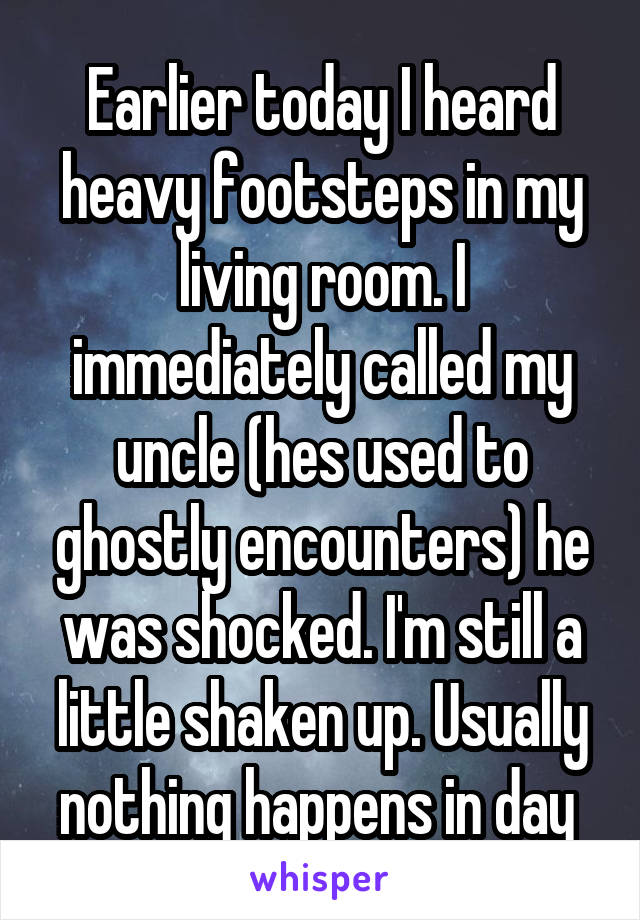 Earlier today I heard heavy footsteps in my living room. I immediately called my uncle (hes used to ghostly encounters) he was shocked. I'm still a little shaken up. Usually nothing happens in day