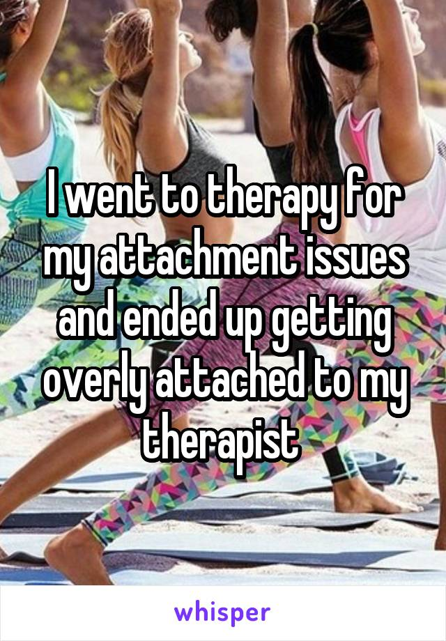 I went to therapy for my attachment issues and ended up getting overly attached to my therapist