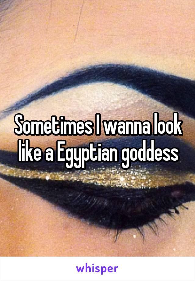 Sometimes I wanna look like a Egyptian goddess