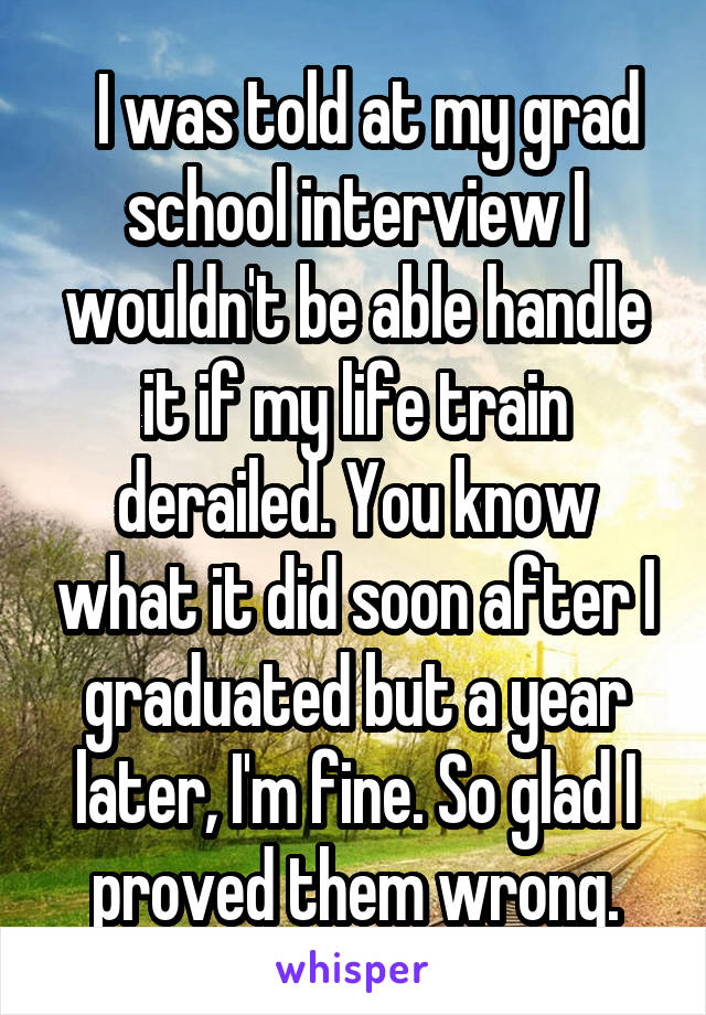 I was told at my grad school interview I wouldn't be able handle it if my life train derailed. You know what it did soon after I graduated but a year later, I'm fine. So glad I proved them wrong.