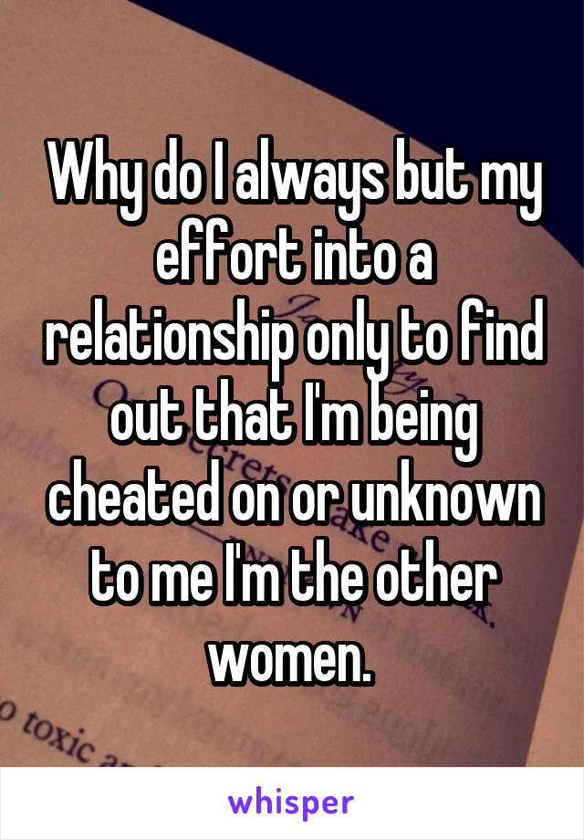 Why do I always but my effort into a relationship only to find out that I'm being cheated on or unknown to me I'm the other women.