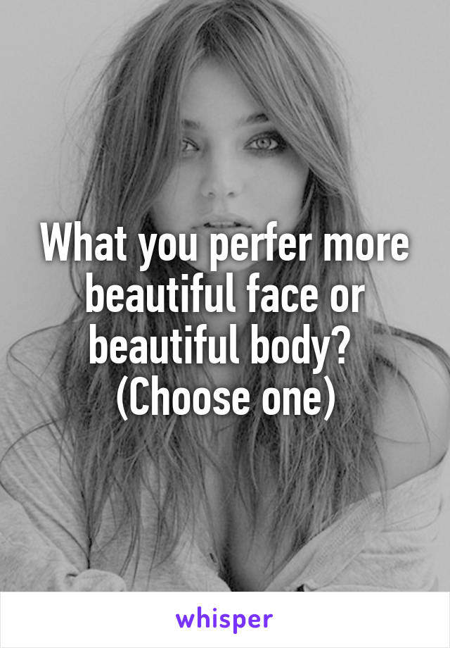 What you perfer more beautiful face or beautiful body?  (Choose one)