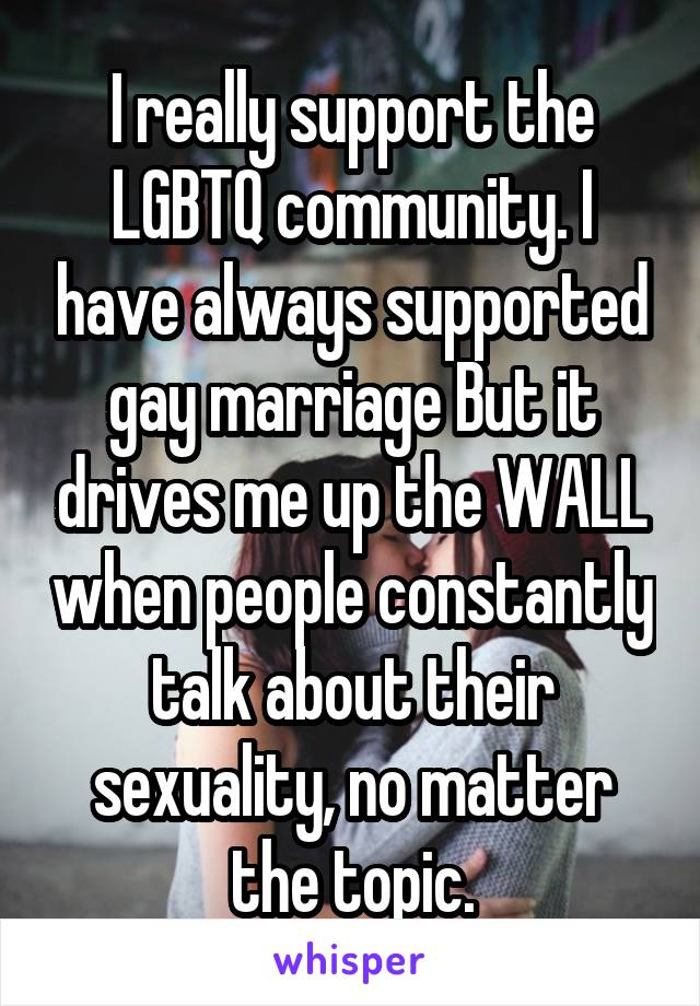I really support the LGBTQ community. I have always supported gay marriage But it drives me up the WALL when people constantly talk about their sexuality, no matter the topic.