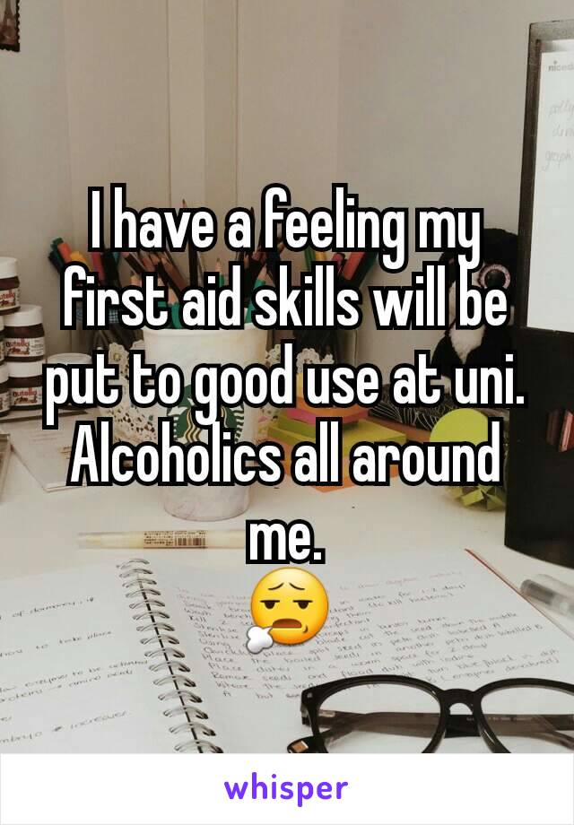 I have a feeling my first aid skills will be put to good use at uni. Alcoholics all around me. 😧