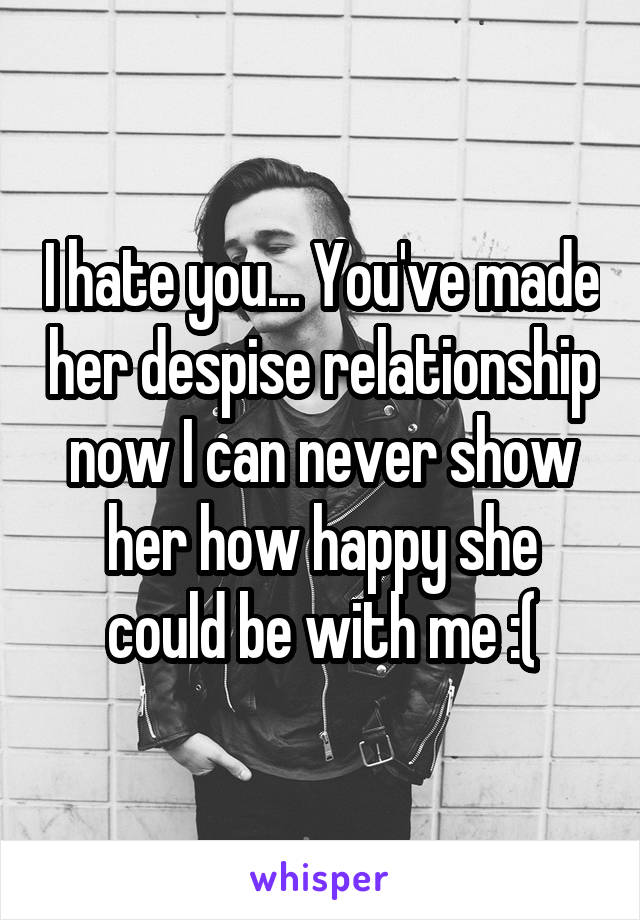I hate you... You've made her despise relationship now I can never show her how happy she could be with me :(