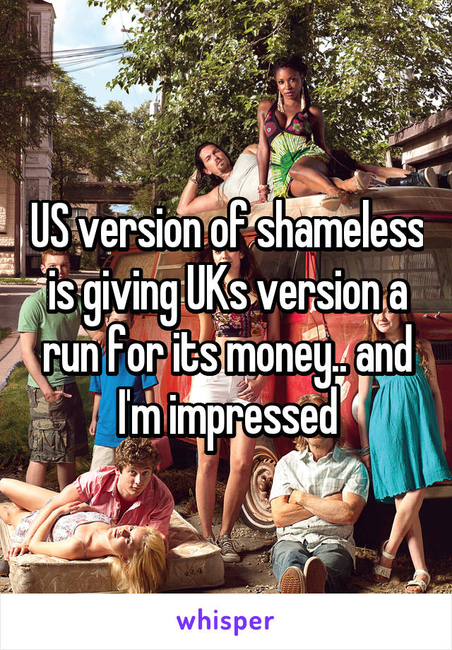 US version of shameless is giving UKs version a run for its money.. and I'm impressed