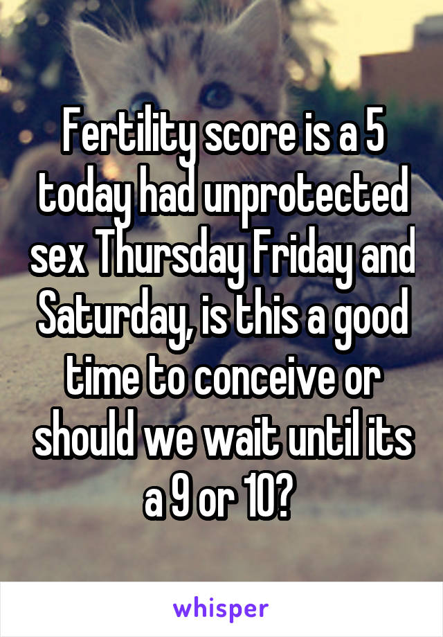 Fertility score is a 5 today had unprotected sex Thursday Friday and Saturday, is this a good time to conceive or should we wait until its a 9 or 10?