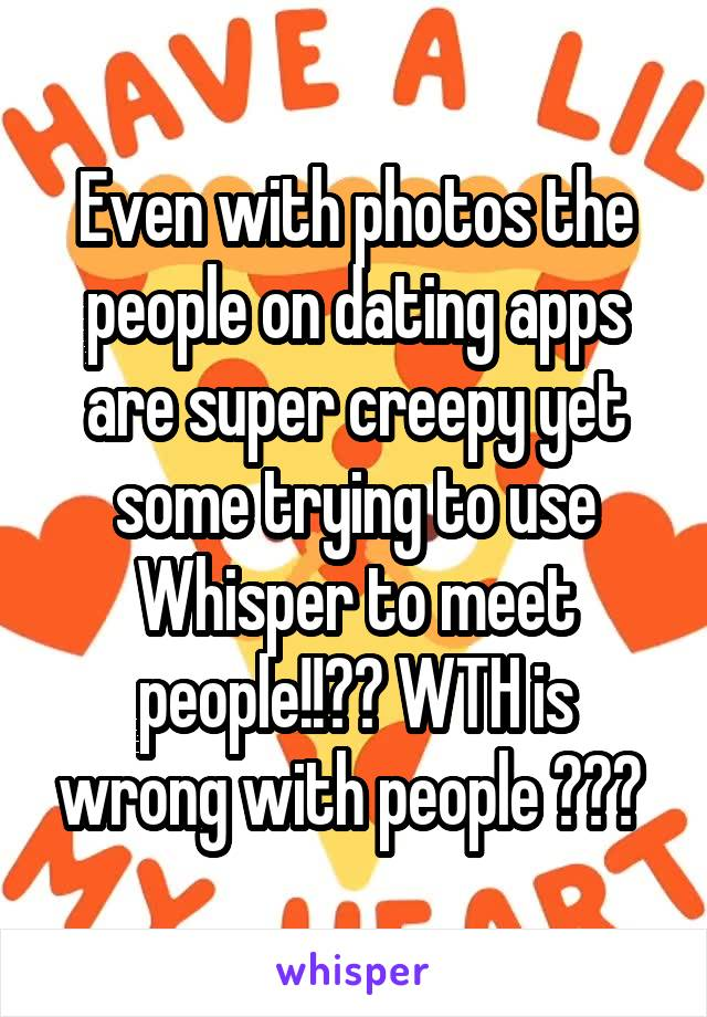 Even with photos the people on dating apps are super creepy yet some trying to use Whisper to meet people!!?? WTH is wrong with people ???