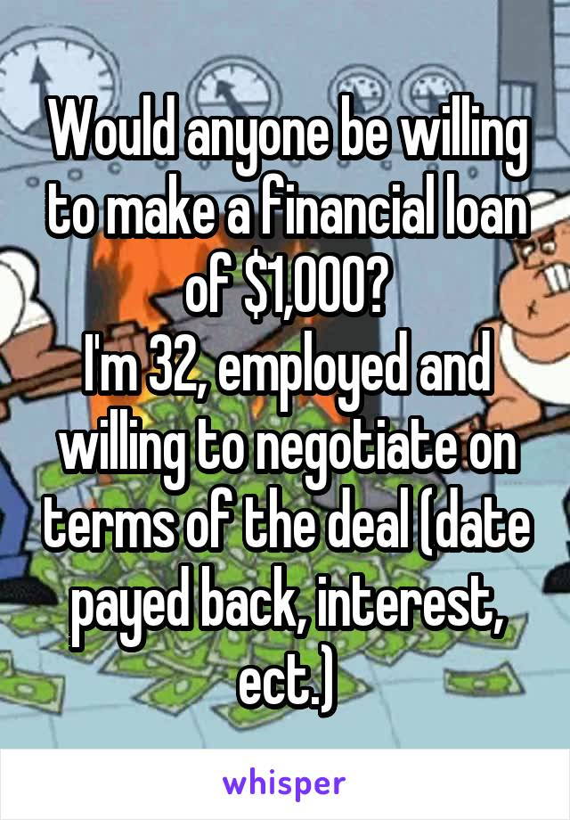 Would anyone be willing to make a financial loan of $1,000? I'm 32, employed and willing to negotiate on terms of the deal (date payed back, interest, ect.)
