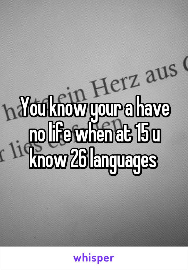You know your a have no life when at 15 u know 26 languages