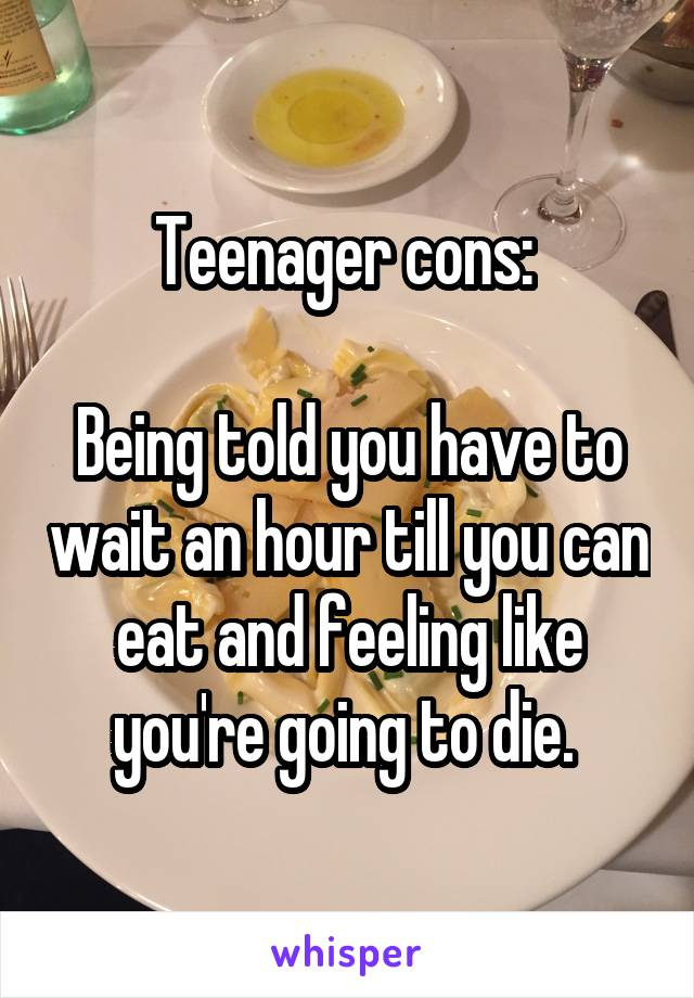 Teenager cons:   Being told you have to wait an hour till you can eat and feeling like you're going to die.