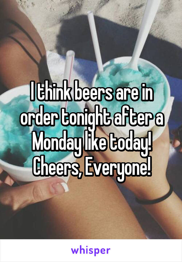 I think beers are in order tonight after a Monday like today! Cheers, Everyone!