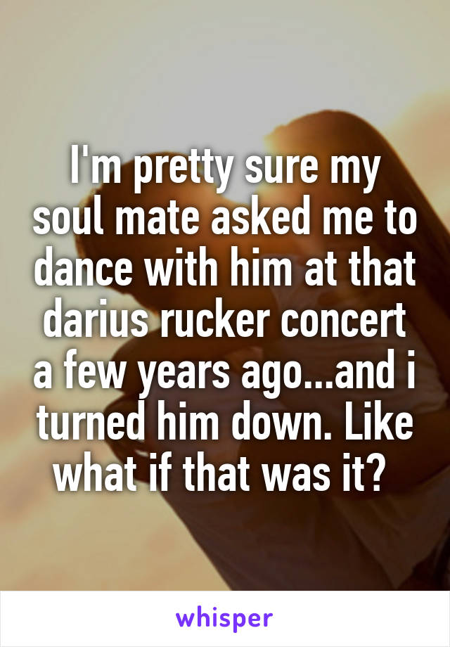 I'm pretty sure my soul mate asked me to dance with him at that darius rucker concert a few years ago...and i turned him down. Like what if that was it?