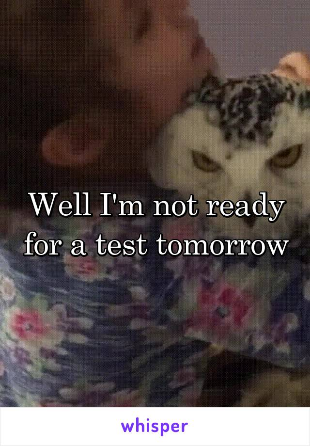 Well I'm not ready for a test tomorrow