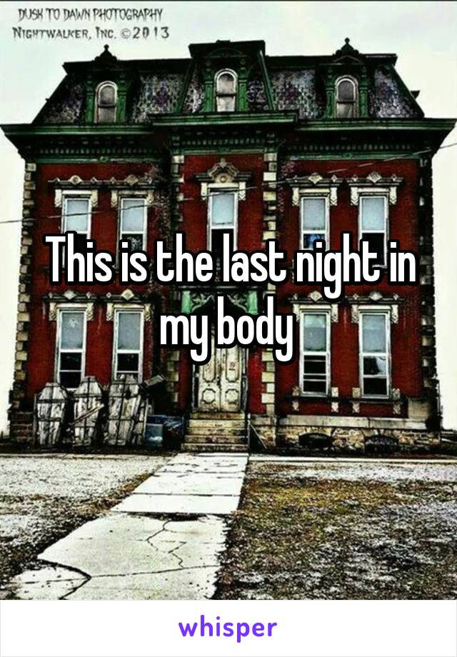 This is the last night in my body