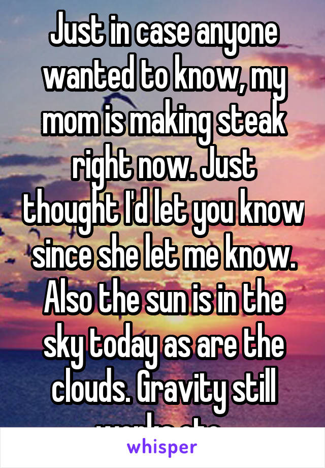 Just in case anyone wanted to know, my mom is making steak right now. Just thought I'd let you know since she let me know. Also the sun is in the sky today as are the clouds. Gravity still works etc..