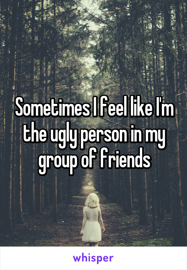 Sometimes I feel like I'm the ugly person in my group of friends