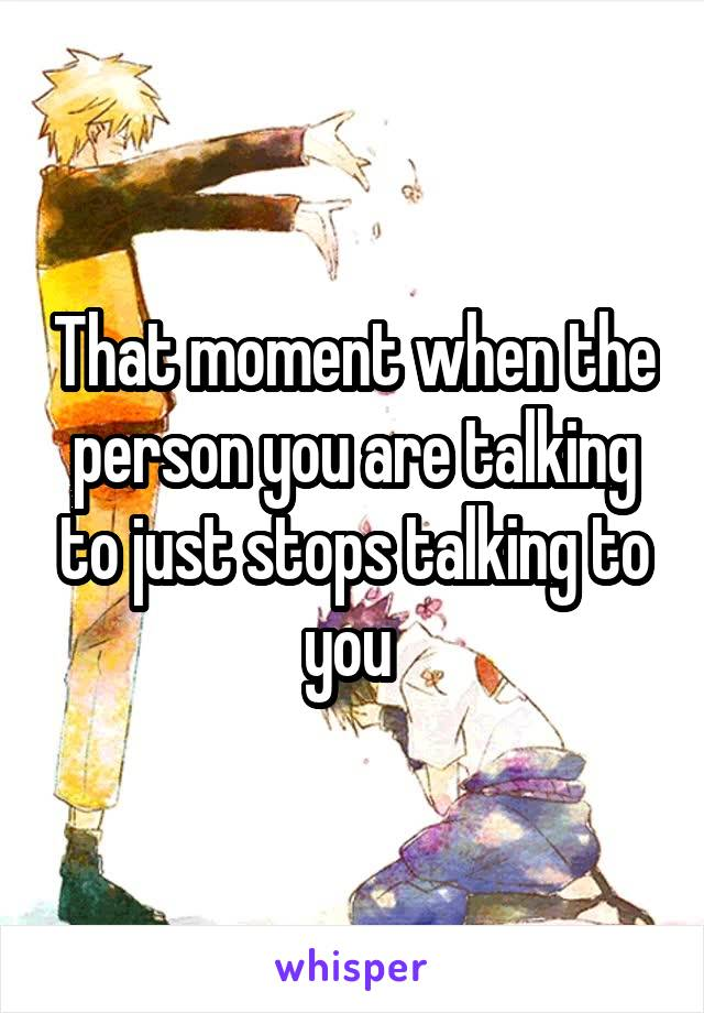 That moment when the person you are talking to just stops talking to you