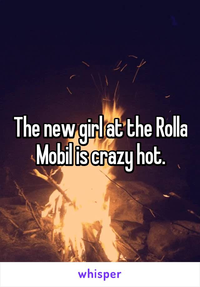 The new girl at the Rolla Mobil is crazy hot.