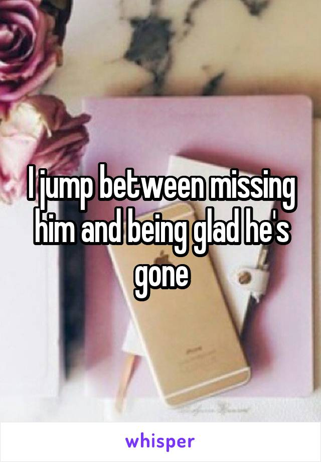 I jump between missing him and being glad he's gone