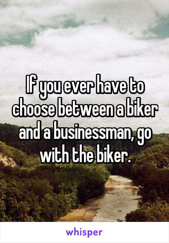 If you ever have to choose between a biker and a businessman, go with the biker.