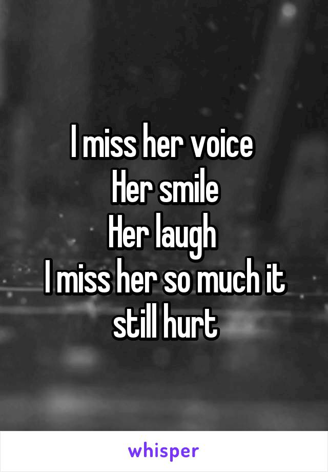 I miss her voice  Her smile Her laugh  I miss her so much it still hurt