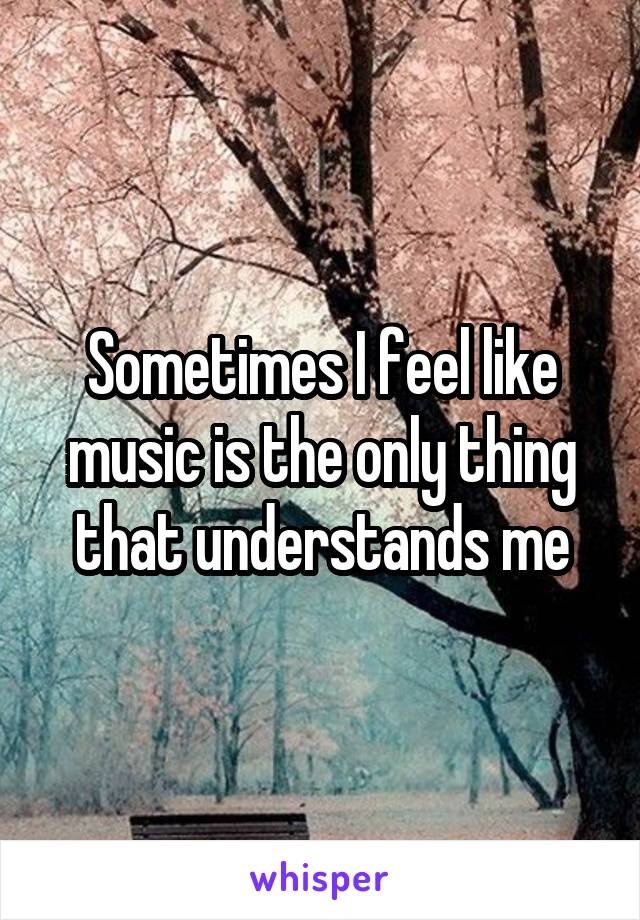 Sometimes I feel like music is the only thing that understands me