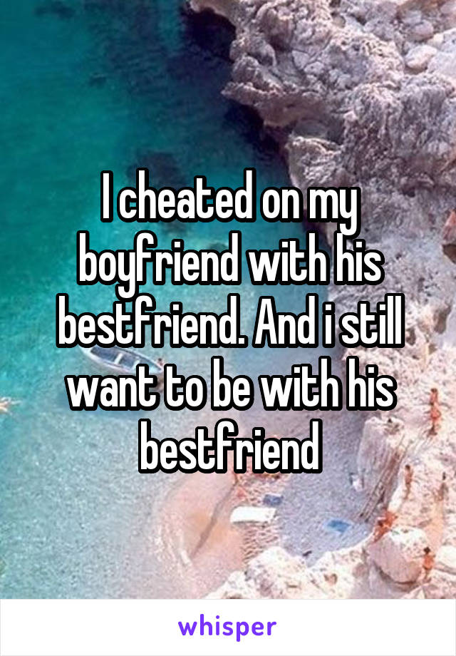 I cheated on my boyfriend with his bestfriend. And i still want to be with his bestfriend