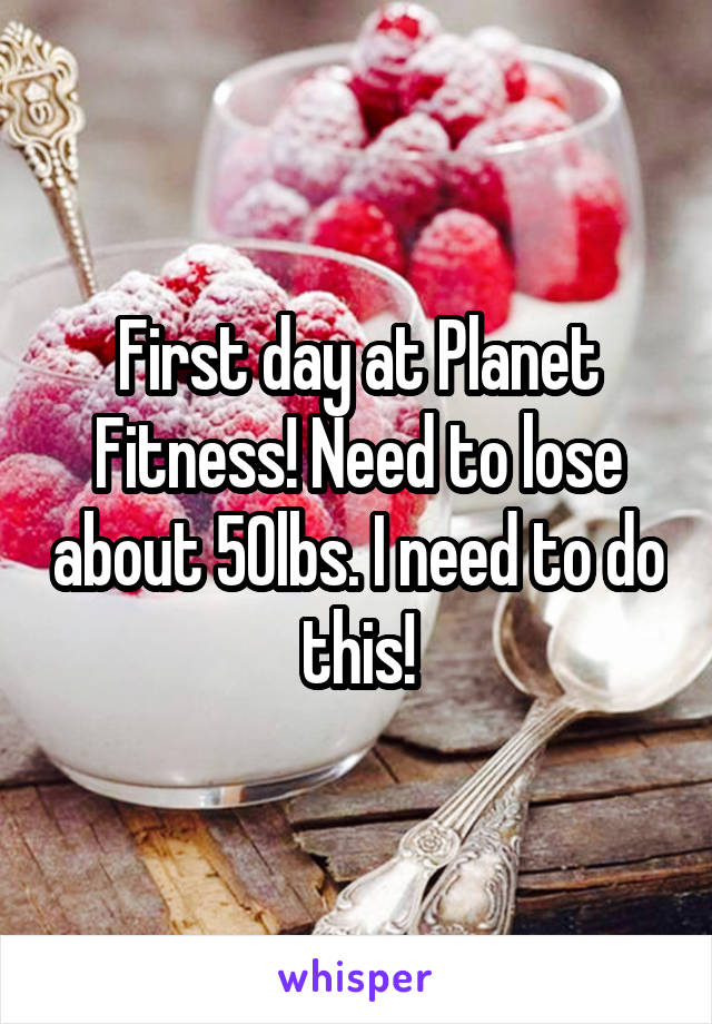 First day at Planet Fitness! Need to lose about 50lbs. I need to do this!