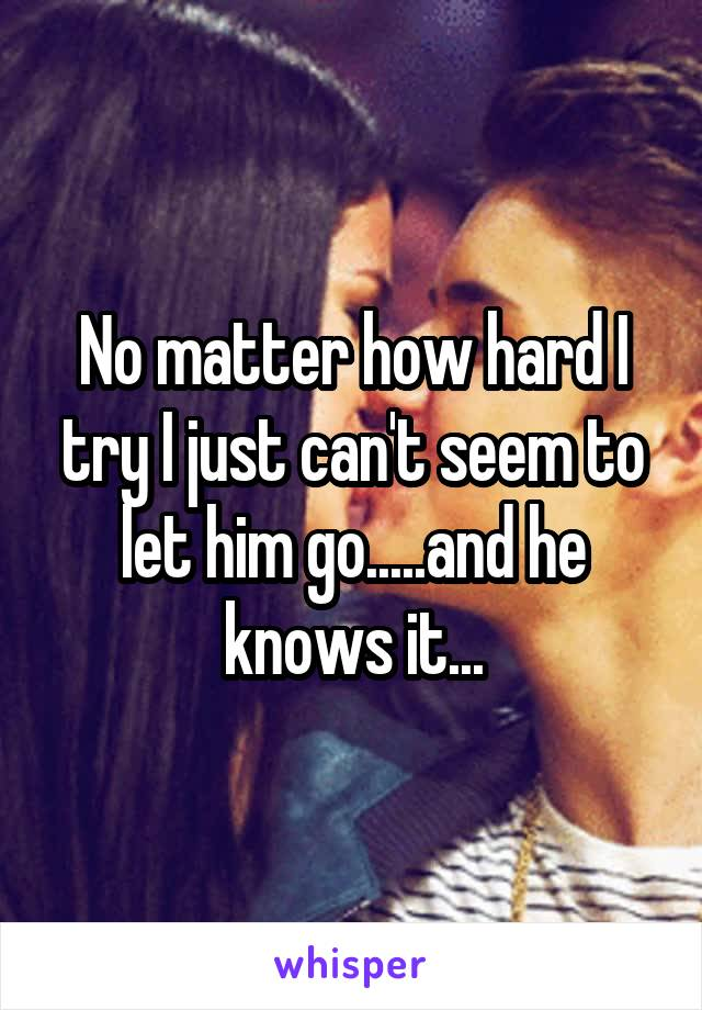 No matter how hard I try I just can't seem to let him go.....and he knows it...