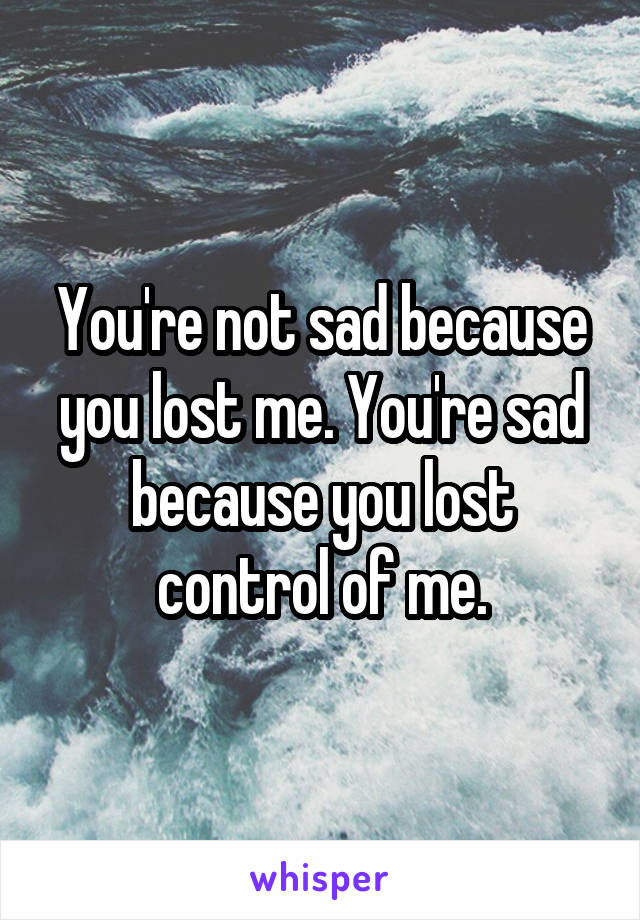 You're not sad because you lost me. You're sad because you lost control of me.